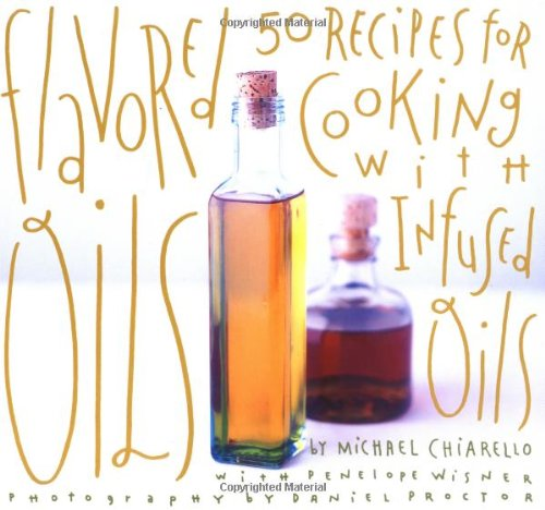 Flavored Oils: 50 Recipes for Cooking with Infused Oils by Michael Chiarello, Penelope Wisner