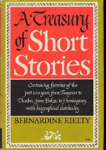 A treasury of short stories; favorites of the past hundred years from Turgenev to Thurber, from Balzac to Hemingway; with biographical sketches of the authors, Bernardine Kielty