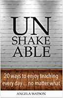 Unshakeable: 20 Ways to Enjoy Teaching Every Day...No Matter What (English Edition)