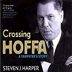 Crossing Hoffa: A Teamster's Story   Steven Harper