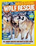 National Geographic Kids Mission: Wolf Rescue: All About Wolves and How to Save Them