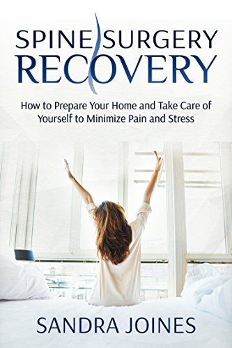 Spine Surgery Recovery: How To Prepare Your Home And Take Care Of Yourself To Minimize Pain And Stress by Sandra Joines ebook deal