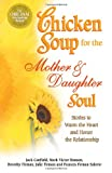 Chicken Soup for the Mother and Daughter Soul: Stories to Warm the Heart and Honor the Relationship (Chicken Soup for the Soul (Paperback Health Communications))