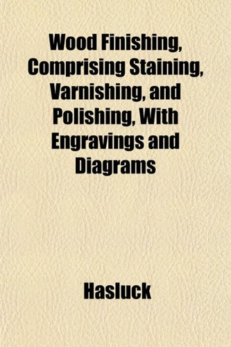 Wood Finishing, Comprising Staining, Varnishing, and Polishing, With Engravings and Diagrams