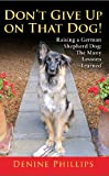 Don't Give Up on That Dog! Raising a German Shepherd Dog: The Many Lessons Learned