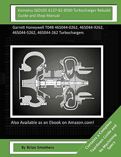 Komatsu S6D105 6137-82-8500 Turbocharger Rebuild Guide and Shop Manual: Garrett Honeywell T04B 465044-0262, 465044-9262, 465044-5262, 465044-262 Turbochargers (Honeywell 8500 compare prices)
