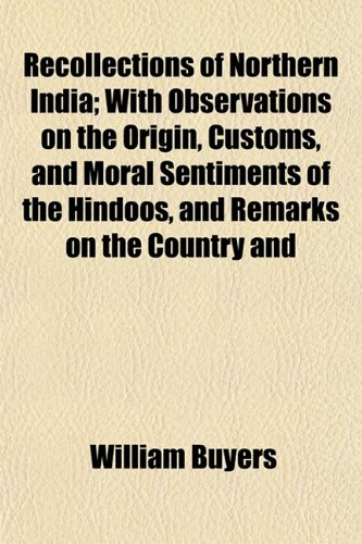 Recollections of Northern India; With Observations on the Origin, Customs, and Moral Sentiments of the Hindoos, and Remarks on the Country and