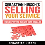Sebastian Hirsch's Selling Your Service: Your Expertise Turned into Dollars | Sebastian Hirsch,Hugo Sebastian Hirsch