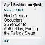Final Oregon Occupiers Surrender to Authorities, Ending the Refuge Siege | Carissa Wolf,Kevin Sullivan,Mark Berman