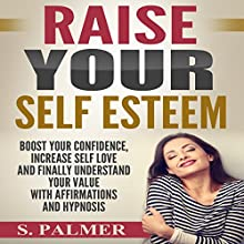 Raise Your Self Esteem: Boost Your Confidence, Increase Self Love and Finally Understand Your Value with Affirmations and Hypnosis Speech by S. Palmer Narrated by  SereneDream Studios