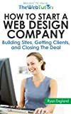 How to Start a Web Design Company: Building Sites, Getting Clients, and Closing The Deal