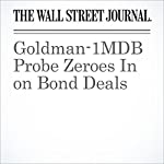 Goldman-1MDB Probe Zeroes In on Bond Deals | Bradley Hope,Justin Baer,Tom Wright