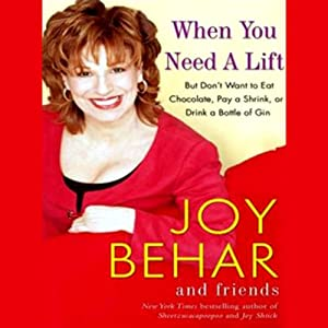 When You Need a Lift: But Don't Want to Eat Chocolate, Pay a Shrink, or Drink a Bottle of Gin | [Joy Behar]