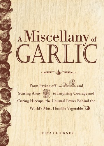 Trina Clickner - A Miscellany of Garlic: From Paying Off Pyramids and Scaring Away Tigers to Inspiring Courage and Curing Hiccups, the Unusual Power Behind the World's Most Humble Vegetable