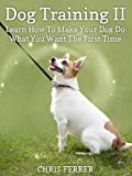 Dog Training: Learn How To Make Your Dog Do What You Want The First Time