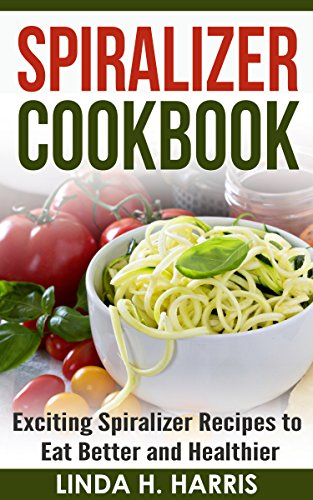 Spiralizer Cookbook: Exciting Spiralizer Recipes to Eat Better and Healthier (Spiralizer Recipe Book) by Linda Harris
