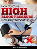 High Blood Pressure - How To Cure High Blood Pressure Naturally Without Drugs (high blood pressure, high blood pressure diet)
