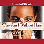 Who Am I Without Him?: Short Stories about Girls and the Boys in their Lives | Sharon Flake