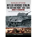 Hitler versus Stalin: The Eastern Front 1943 - 1944: Kursk to Bagration (Images of War)