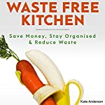 Waste Free Kitchen: Save Money, Stay Organized & Reduce Waste | Kate Anderson
