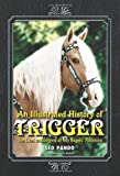 An Illustrated History of Trigger: The Lives and Legend of Roy Rogers' Palomino
