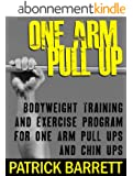 One Arm Pull Up: Bodyweight Training And Exercise Program For One Arm Pull Ups And Chin Ups (English Edition)
