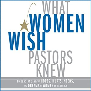 What Women Wish Pastors Knew: Understanding the Hopes, Hurts, Needs, and Dreams of Women in the Church | [Denise George]