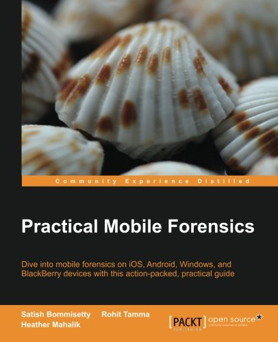 Practical Mobile Forensics: Dive Into Mobile Forensics on IOS, Android, Windows, and Blackberry Devices with This Action-Packed Practical Guide