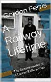 A Railway Lifetime: The Reminicencies of a Career Railwayman