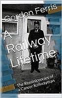 A Railway Lifetime: The Reminicencies of a Career Railwayman