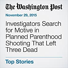 Investigators Search for Motive in Planned Parenthood Shooting That Left Three Dead (       UNABRIDGED) by Peter Holley, Sandhya Somashekhar, Lindsey Bever Narrated by Jill Melancon
