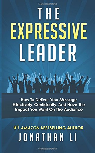The Expressive Leader: How To Deliver Your Message Effectively, Confidently, And Have The Impact You Want On The Audienc