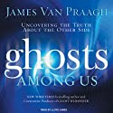 Ghosts Among Us: Uncovering the Truth About the Other Side (       UNABRIDGED) by James Van Praagh Narrated by Lloyd James