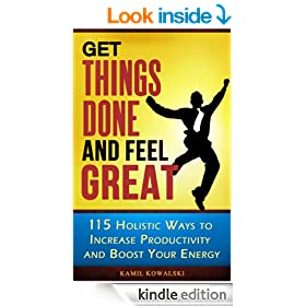 Get Things Done AND Feel Great - 115 Holistic Ways to Increase Productivity and Boost Your Energy
