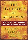 By don Miguel Ruiz Jr. The Five Levels of Attachment: Toltec Wisdom for the Modern World