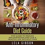 Anti-Inflammatory Diet Guide: The Guide To Reduce Inflammation and Live a Healthy Life Without Pain | Lela Gibson