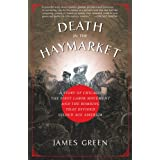 Death in the Haymarket: A Story of Chicago, the First Labor Movement and the Bombing that Divided Gilded Age America ~ James R. Green