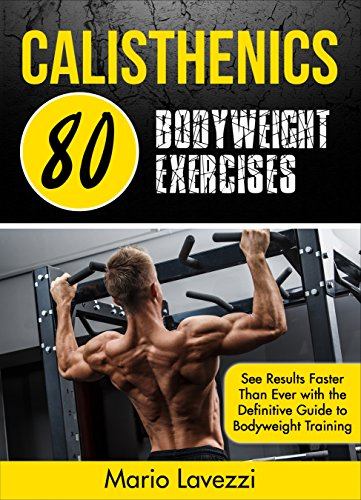 Calisthenics: 80 Bodyweight Exercises   See Results Faster Than Ever  with the Definitive Guide to Bodyweight Training (English Edition)