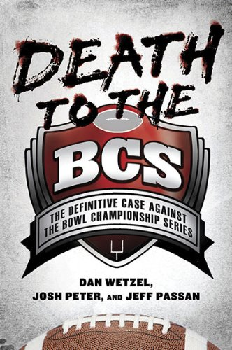Death to the BCS: The Definitive Case Against the Bowl Championship Series: Dan Wetzel, Josh Peter, Jeff Passan: 9781592405701: Amazon.com: Books