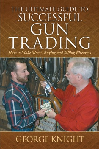 The Ultimate Guide to Successful Gun Trading: How to Make Money Buying and Selling Firearms (The Ultimate Guides), George Knight