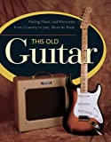 img - for This Old Guitar: Making Music and Memories from Country to Jazz, Blues to Rock book / textbook / text book