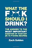 img - for What the F*@# Should I Drink?: The Answers to Life's Most Important Question of Your Day (in 75 F*@#ing Recipes) book / textbook / text book