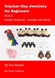 Polymer Clay Jewellery for Beginners: Book 2 - Simple Sculpting - Animals and Birds