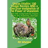 Vegan Vitality: 100 Vegan Recipes And A One-Stop Explanation Of The Power Of Veganism: The No Compromise Vegan Diet For Vitality, Energy And Sustainability! ~ R. H. Wheldon