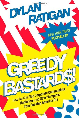 Greedy Bastards: How We Can Stop Corporate Communists, Banksters, and Other Vampires from Sucking America Dry by Dylan Ratigan
