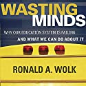 Wasting Minds: Why Our Education System Is Failing and What We Can Do about It (       UNABRIDGED) by Ronald A. Wolk Narrated by T. Travis