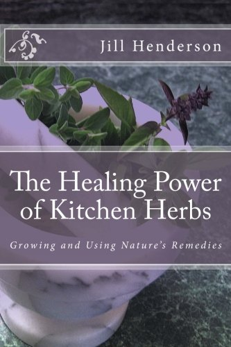 The Healing Power of Kitchen Herbs: Growing and Using Nature's Remedies