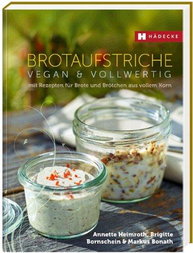 Brotaufstriche vegan & vollwertig: mit Rezepten für Brote und Brötchen aus vollem Korn