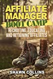 Affiliate Manager Boot Camp: Recruiting, Educating, and Retaining Affiliates