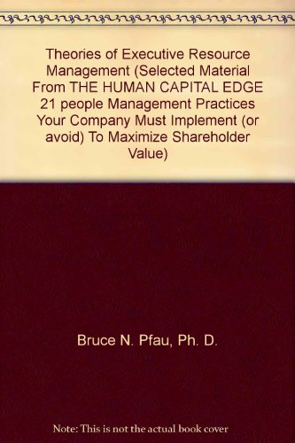 Theories of Executive Resource Management (Selected Material From THE HUMAN CAPITAL EDGE 21 people Management Practices
